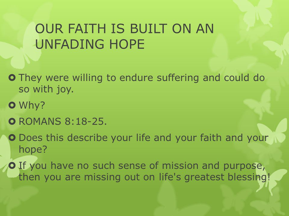 OUR FAITH IS BUILT ON AN UNFADING HOPE  They were willing to endure suffering and could do so with joy.  Why?  ROMANS 8:18-25.  Does this describe