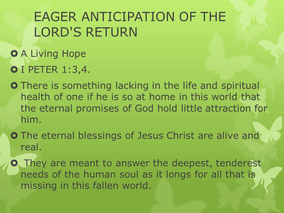 EAGER ANTICIPATION OF THE LORD'S RETURN  A Living Hope  I PETER 1:3,4.  There is something lacking in the life and spiritual health of one if he is
