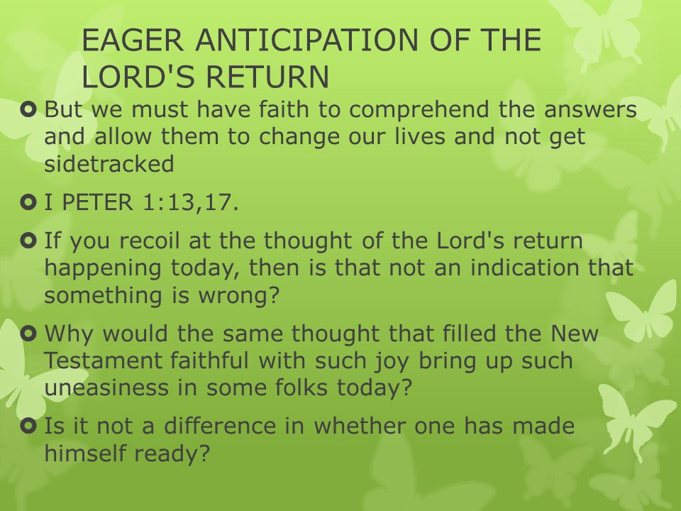 EAGER ANTICIPATION OF THE LORD'S RETURN  But we must have faith to comprehend the answers and allow them to change our lives and not get sidetracked