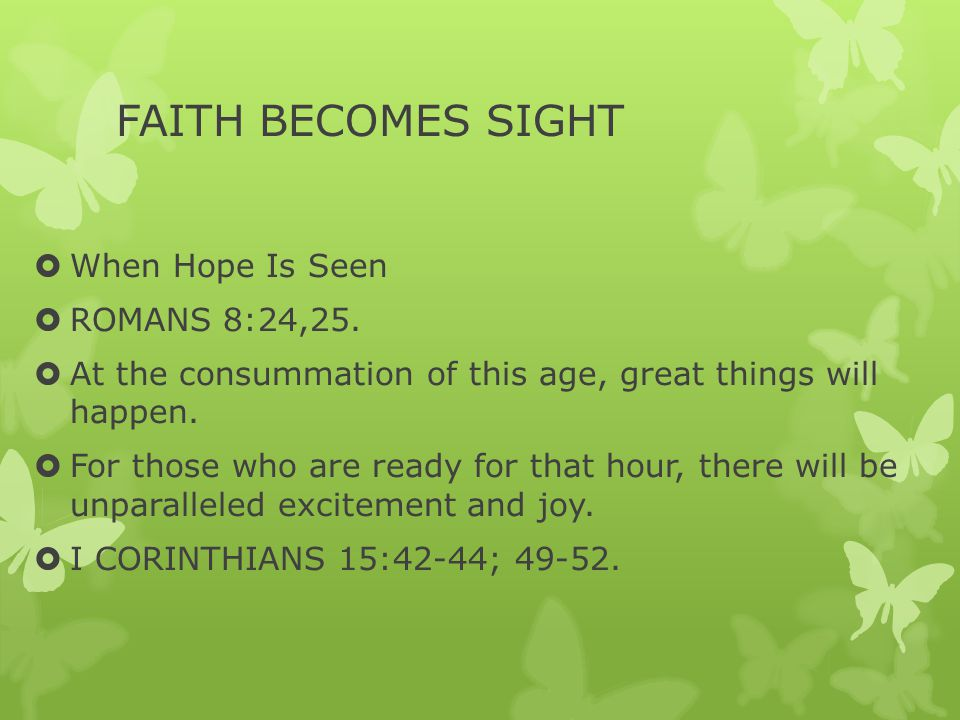 FAITH BECOMES SIGHT  When Hope Is Seen  ROMANS 8:24,25.  At the consummation of this age, great things will happen.  For those who are ready for t