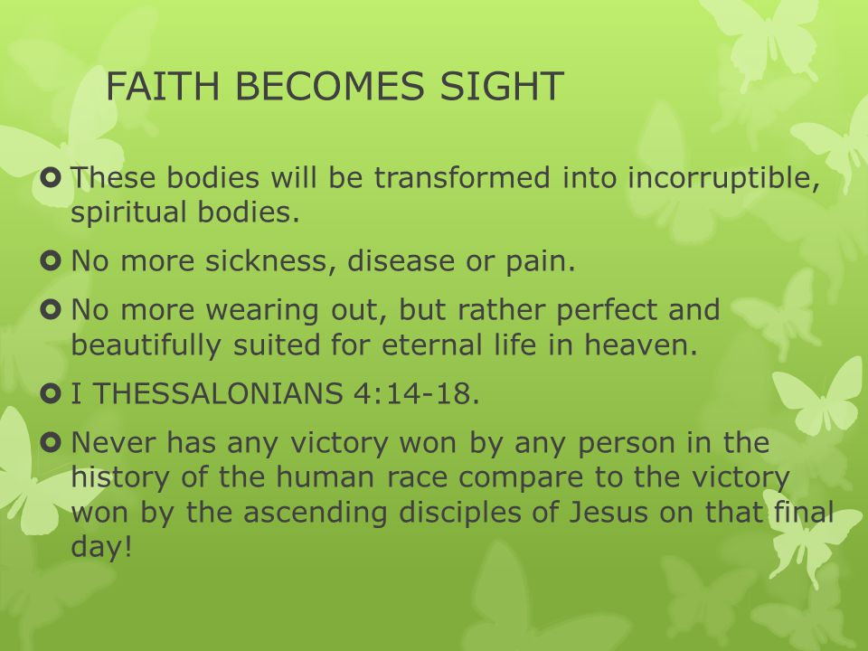 FAITH BECOMES SIGHT  These bodies will be transformed into incorruptible, spiritual bodies.