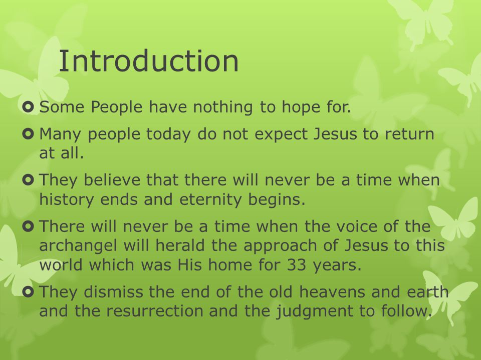 Introduction  Some People have nothing to hope for.  Many people today do not expect Jesus to return at all.  They believe that there will never be