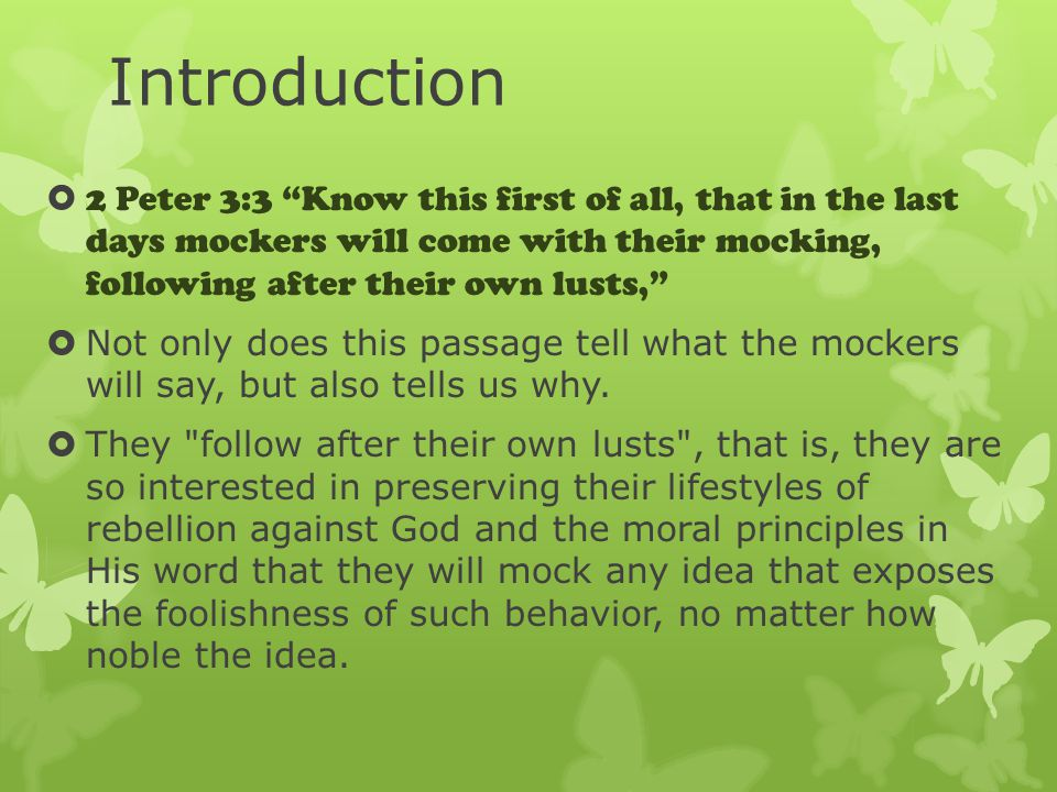 Introduction  2 Peter 3:3 Know this first of all, that in the last days mockers will come with their mocking, following after their own lusts,  Not only does this passage tell what the mockers will say, but also tells us why.