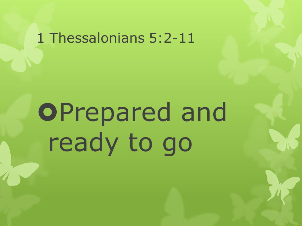 1 Thessalonians 5:2-11  Prepared and ready to go