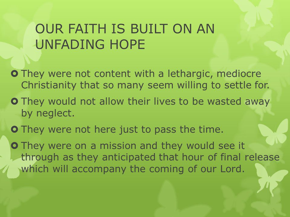 OUR FAITH IS BUILT ON AN UNFADING HOPE  They were not content with a lethargic, mediocre Christianity that so many seem willing to settle for.  They