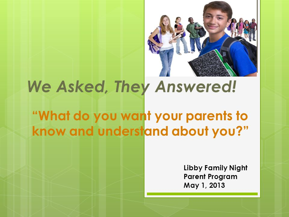 "We Asked, They Answered! ""What do you want your parents to know and understand about you?"" Libby Family Night Parent Program May 1, 2013"