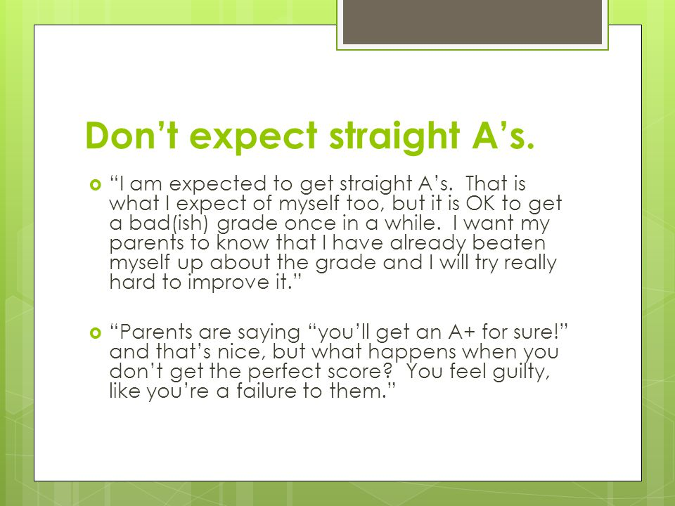 "Don't expect straight A's.  ""I am expected to get straight A's. That is what I expect of myself too, but it is OK to get a bad(ish) grade once in a w"