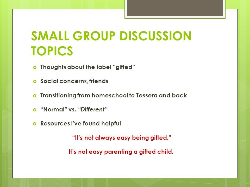 "SMALL GROUP DISCUSSION TOPICS  Thoughts about the label ""gifted""  Social concerns, friends  Transitioning from homeschool to Tessera and back  ""No"