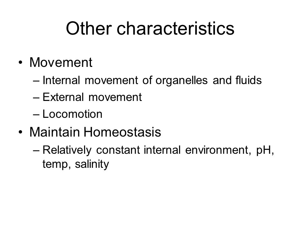 Other characteristics Movement –Internal movement of organelles and fluids –External movement –Locomotion Maintain Homeostasis –Relatively constant internal environment, pH, temp, salinity