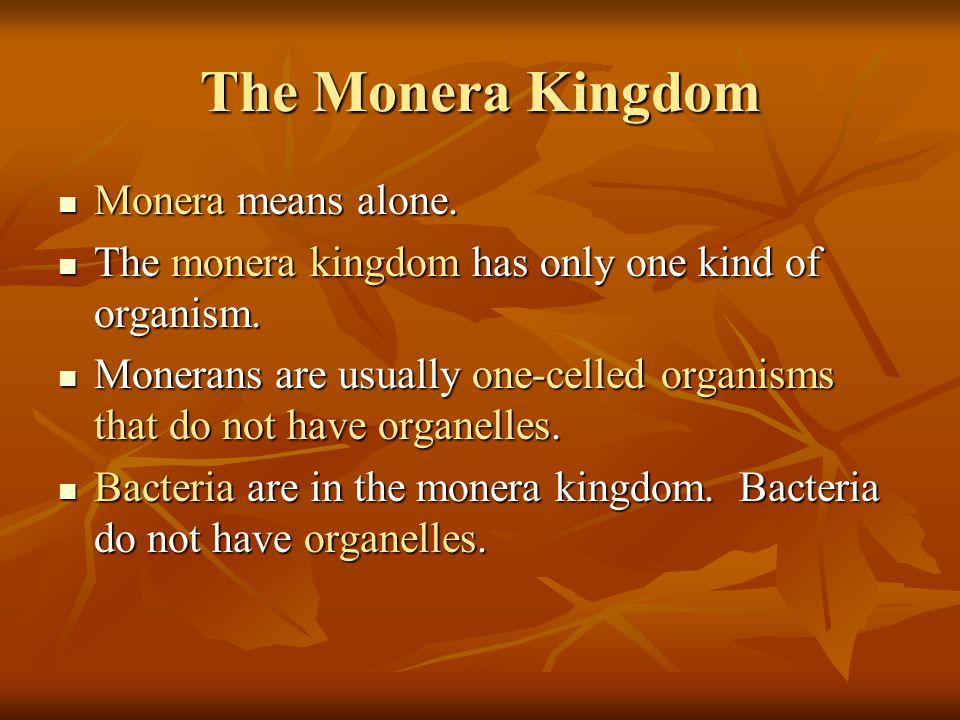 The Monera Kingdom Monera means alone. Monera means alone. The monera kingdom has only one kind of organism. The monera kingdom has only one kind of o