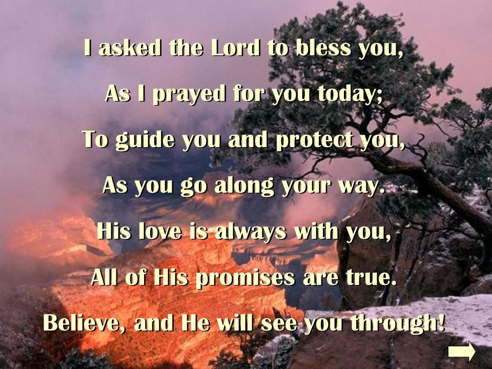 I asked the Lord to bless you, As I prayed for you today; To guide you and protect you, As you go along your way.