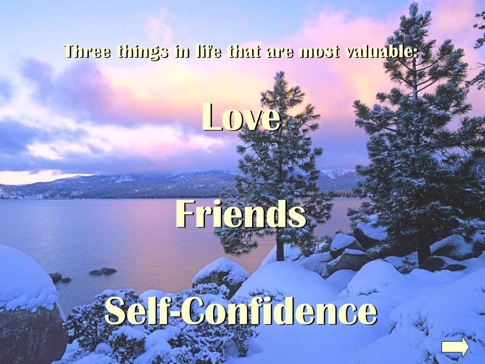 Three things in life that are most valuable: Love Friends Self-Confidence Three things in life that are most valuable: Love Friends Self-Confidence