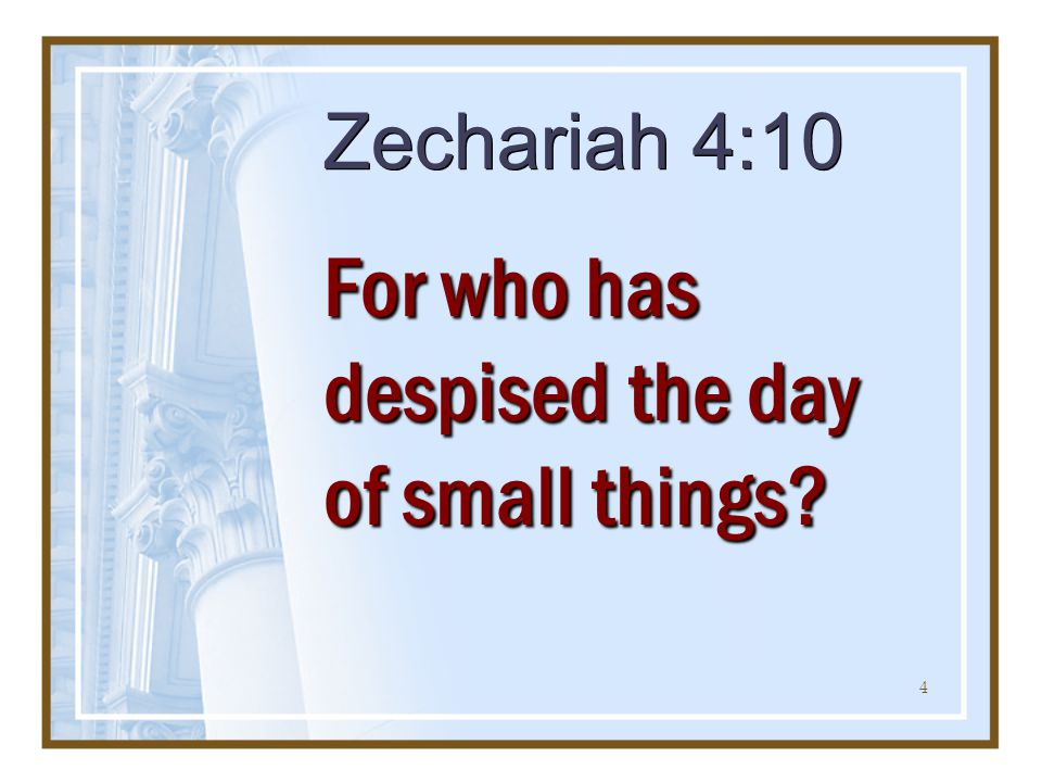 4 Zechariah 4:10 For who has despised the day of small things?