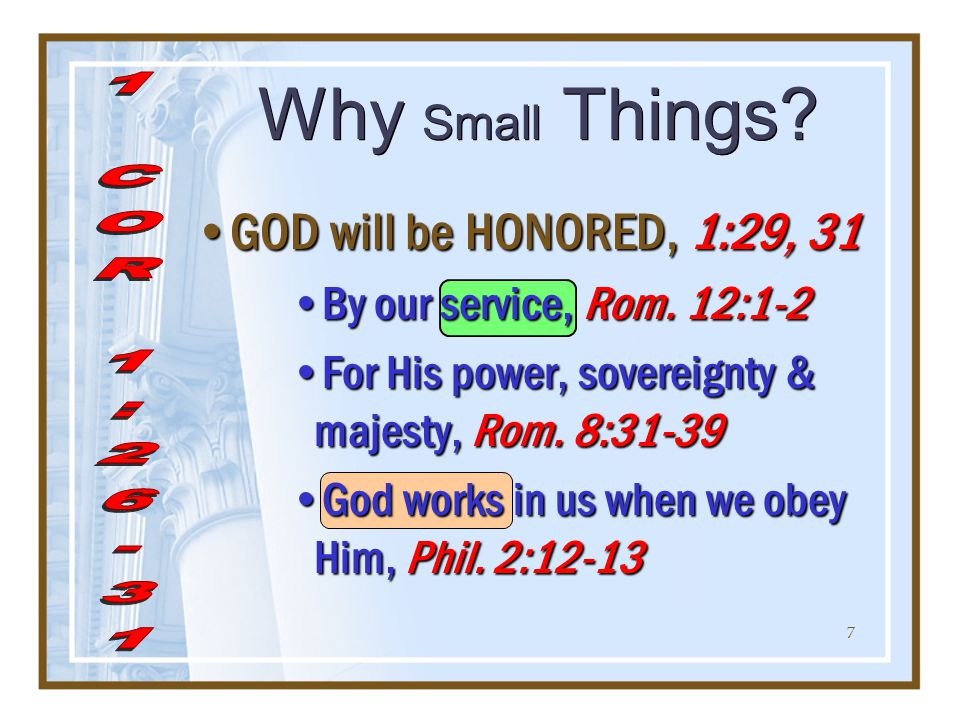 7 Why Small Things. GOD will be HONORED, 1:29, 31 By our service, Rom.