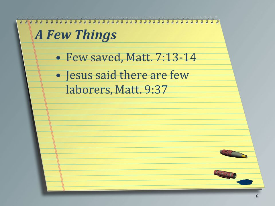 A Few Things Few saved, Matt. 7:13-14 Jesus said there are few laborers, Matt. 9:37 6