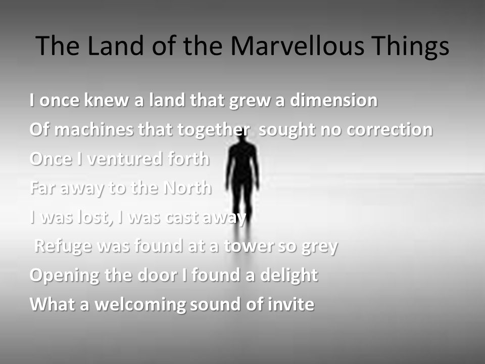 The Land of the Marvellous Things I once knew a land that grew a dimension Of machines that together sought no correction Once I ventured forth Far away to the North I was lost, I was cast away Refuge was found at a tower so grey Refuge was found at a tower so grey Opening the door I found a delight What a welcoming sound of invite