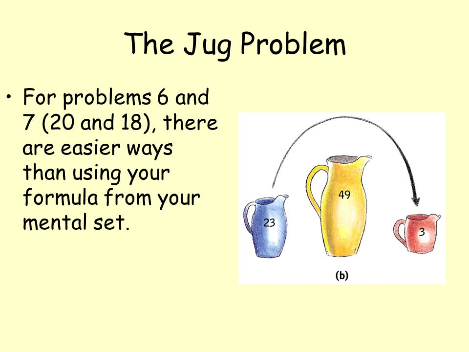 The Jug Problem For problems 6 and 7 (20 and 18), there are easier ways than using your formula from your mental set.