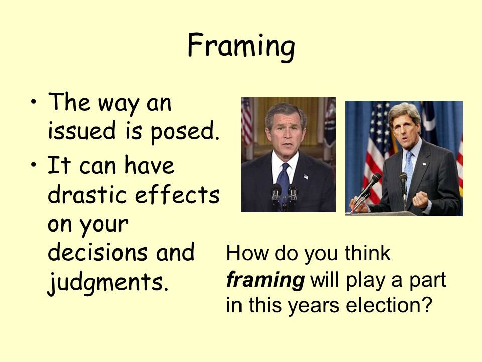 Framing The way an issued is posed. It can have drastic effects on your decisions and judgments. How do you think framing will play a part in this yea