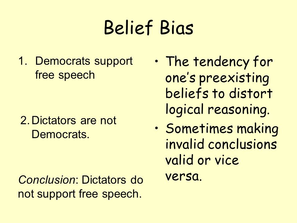 Belief Bias 1.Democrats support free speech The tendency for one's preexisting beliefs to distort logical reasoning. Sometimes making invalid conclusi