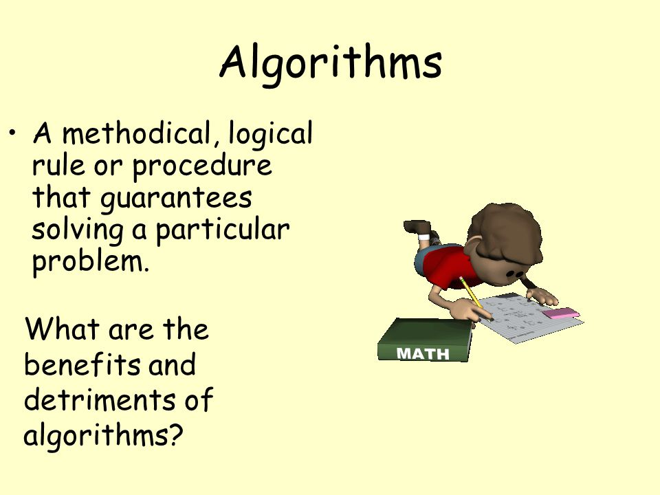 Algorithms A methodical, logical rule or procedure that guarantees solving a particular problem. What are the benefits and detriments of algorithms?