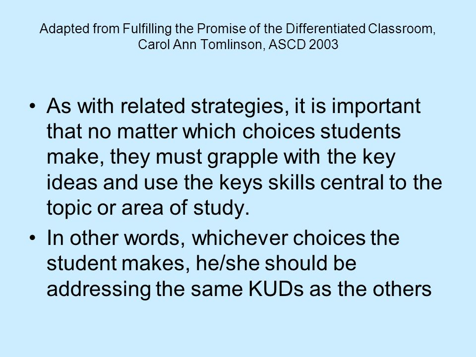 Adapted from Fulfilling the Promise of the Differentiated Classroom, Carol Ann Tomlinson, ASCD 2003 As with related strategies, it is important that n