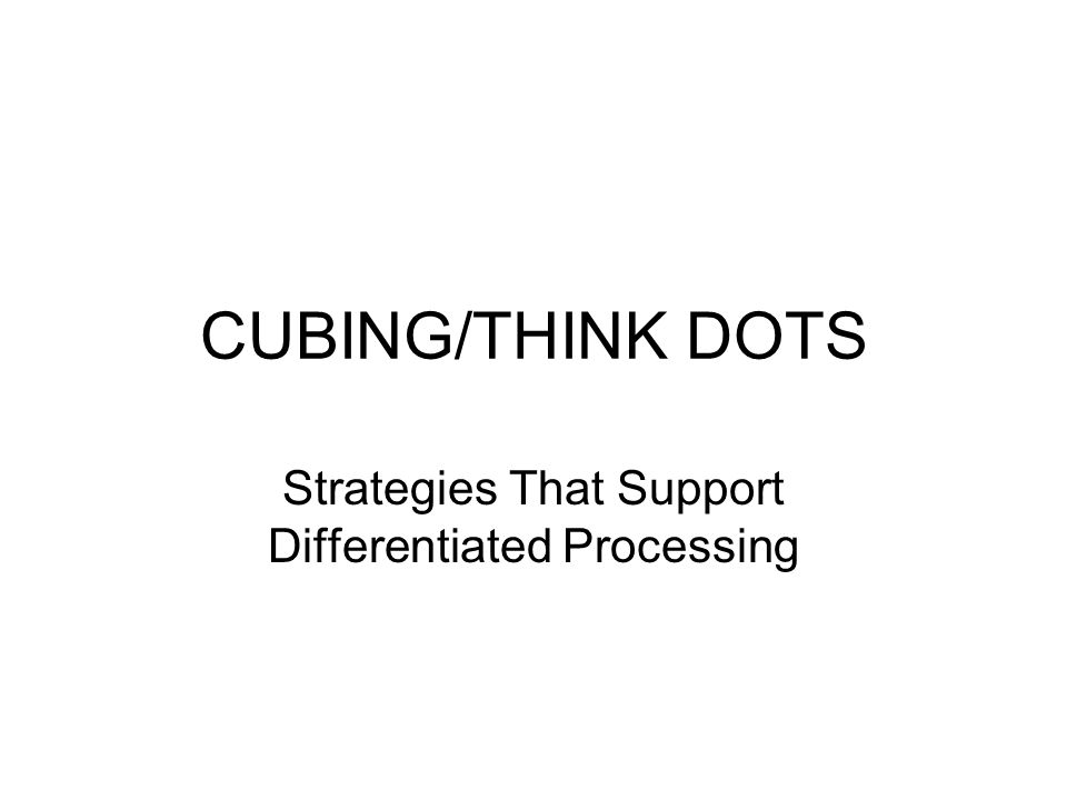 CUBING/THINK DOTS Strategies That Support Differentiated Processing
