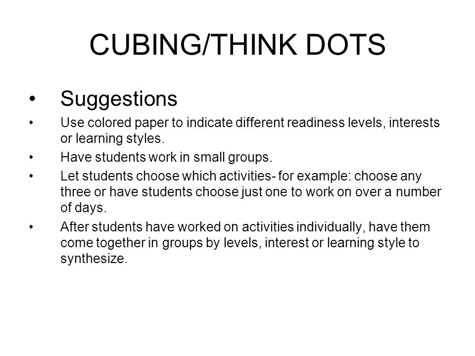CUBING/THINK DOTS Suggestions Use colored paper to indicate different readiness levels, interests or learning styles.