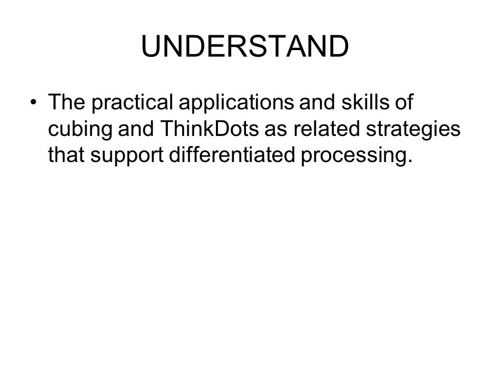 UNDERSTAND The practical applications and skills of cubing and ThinkDots as related strategies that support differentiated processing.