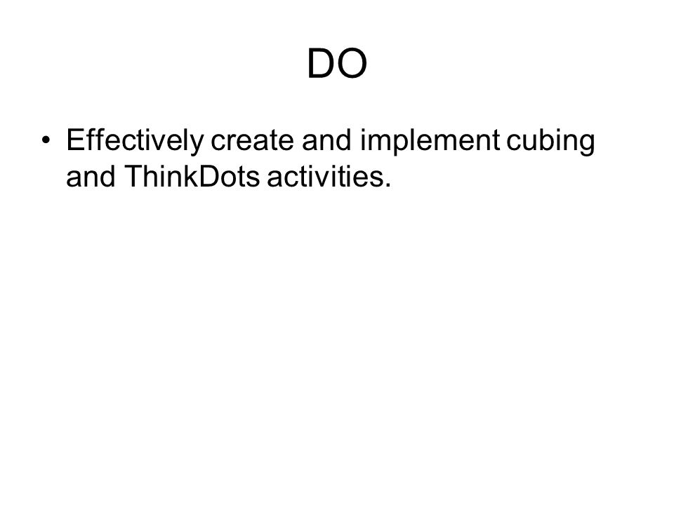 DO Effectively create and implement cubing and ThinkDots activities.