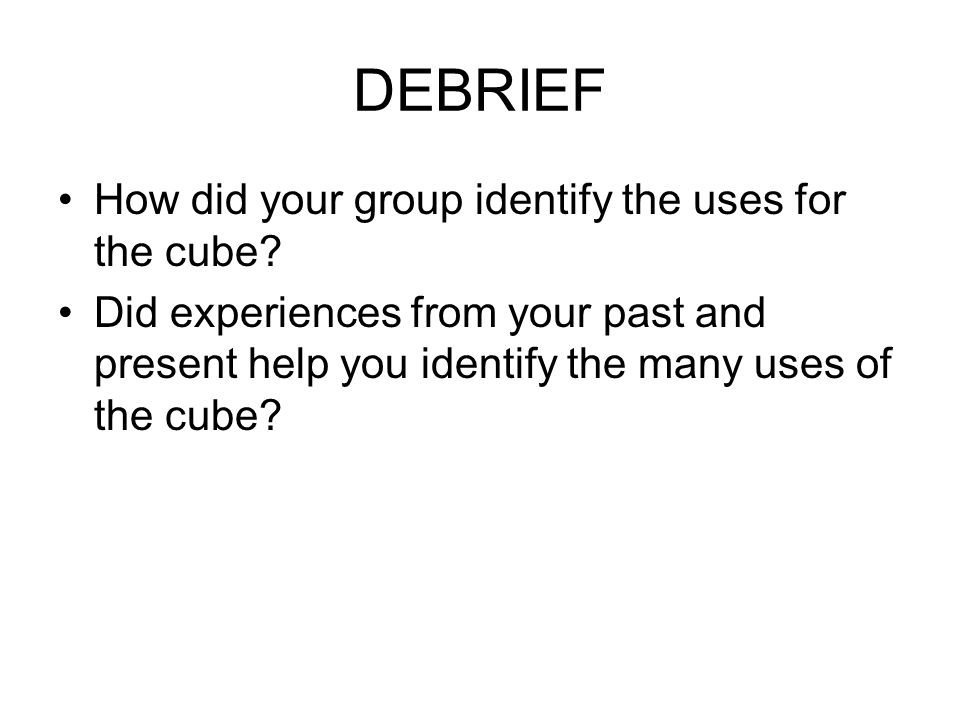 DEBRIEF How did your group identify the uses for the cube.