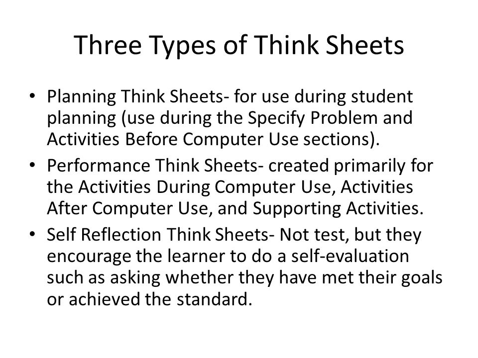 Three Types of Think Sheets Planning Think Sheets- for use during student planning (use during the Specify Problem and Activities Before Computer Use sections).