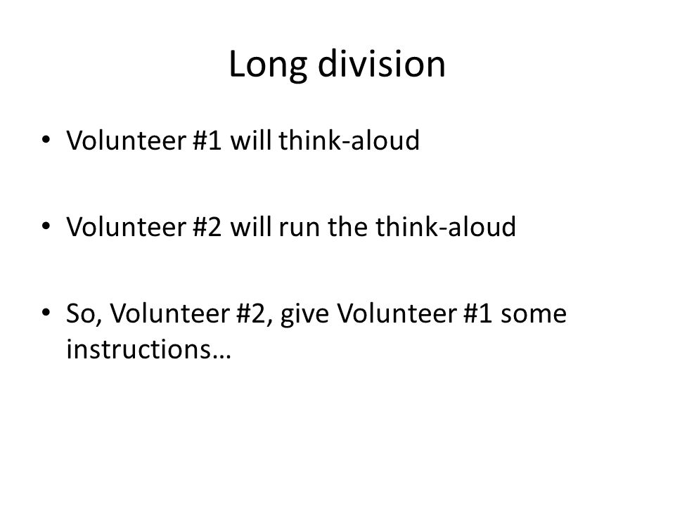 Long division Volunteer #1 will think-aloud Volunteer #2 will run the think-aloud So, Volunteer #2, give Volunteer #1 some instructions…