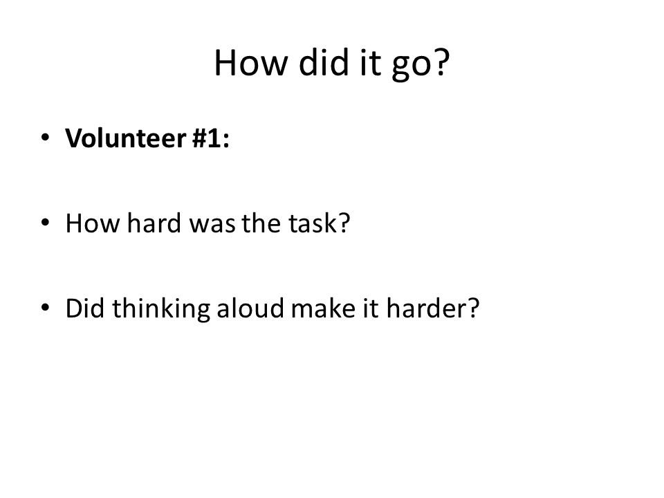 How did it go Volunteer #1: How hard was the task Did thinking aloud make it harder