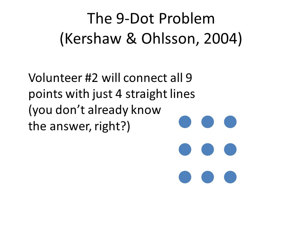 Volunteer #2 will connect all 9 points with just 4 straight lines (you don't already know the answer, right )