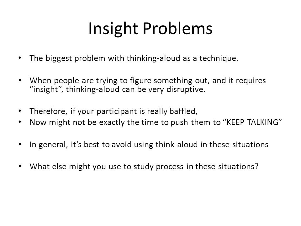 Insight Problems The biggest problem with thinking-aloud as a technique.