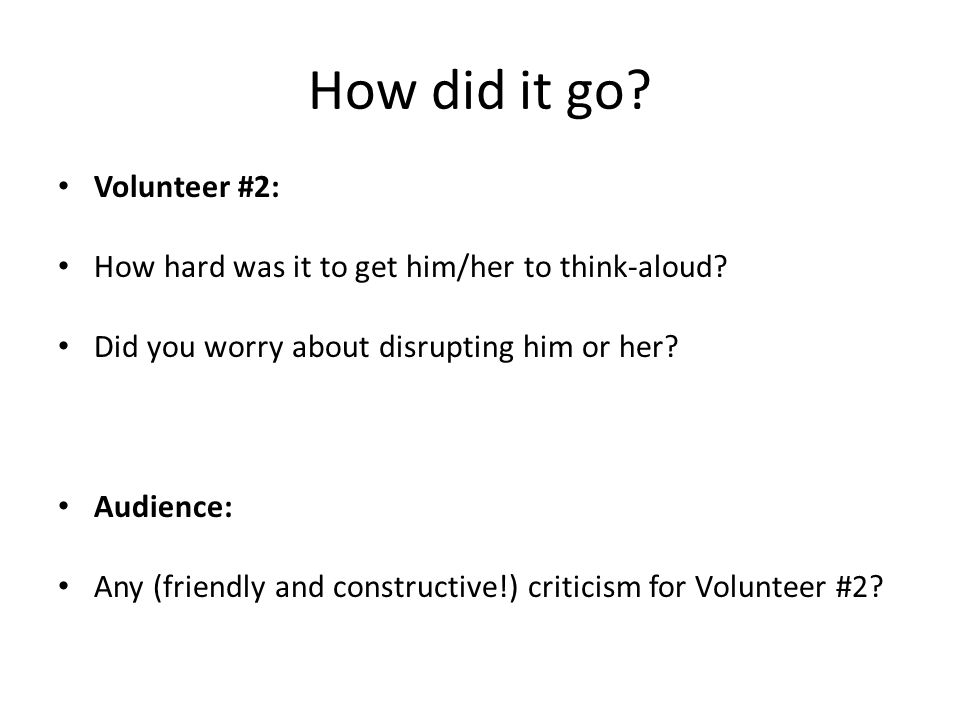How did it go. Volunteer #2: How hard was it to get him/her to think-aloud.