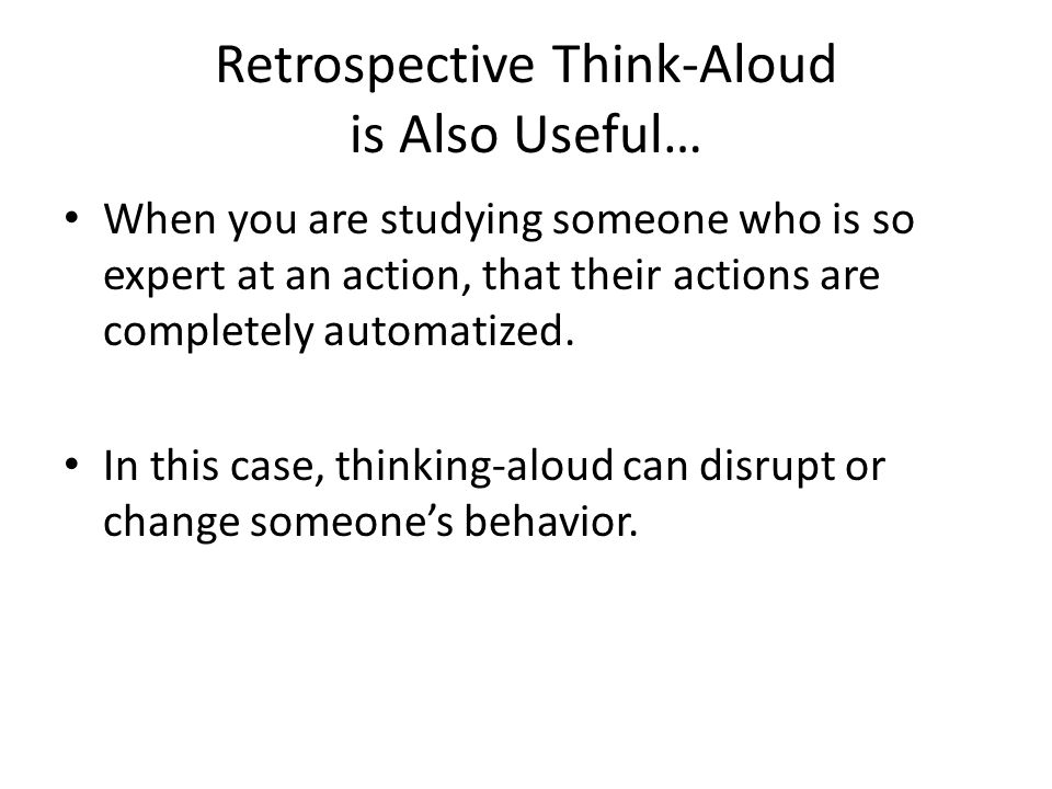 Retrospective Think-Aloud is Also Useful… When you are studying someone who is so expert at an action, that their actions are completely automatized.