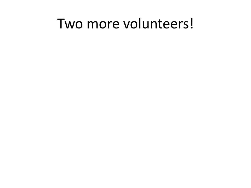 Two more volunteers!