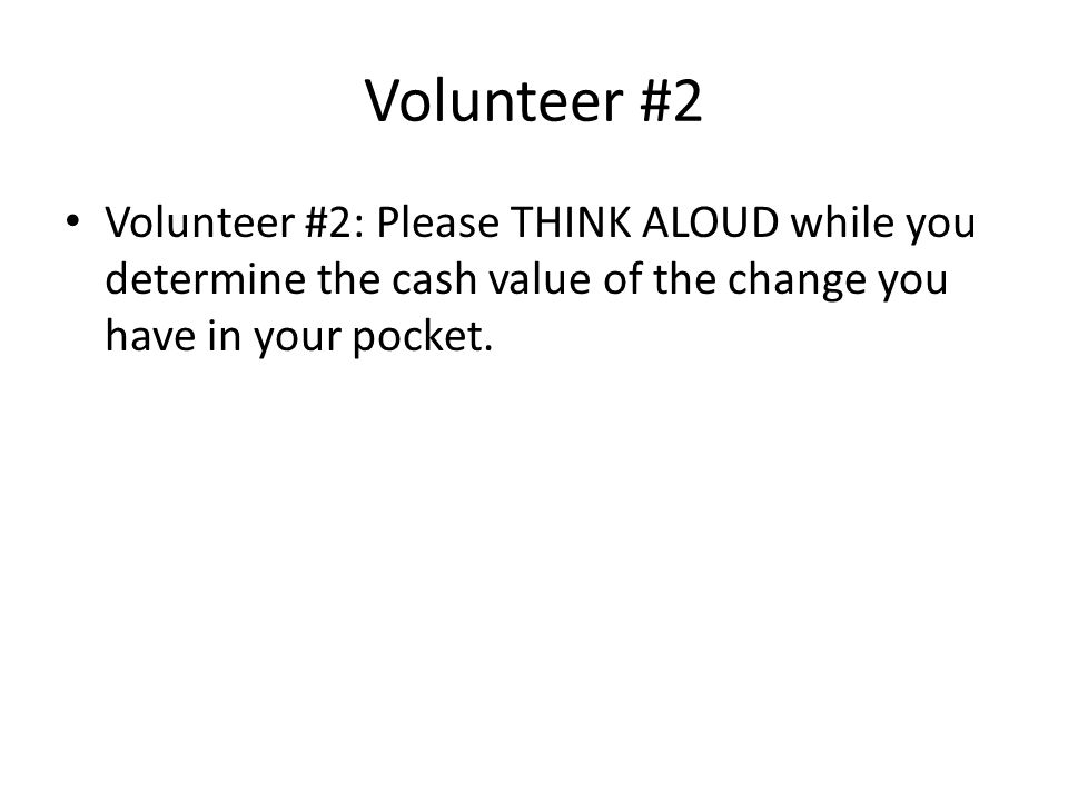 Volunteer #2 Volunteer #2: Please THINK ALOUD while you determine the cash value of the change you have in your pocket.