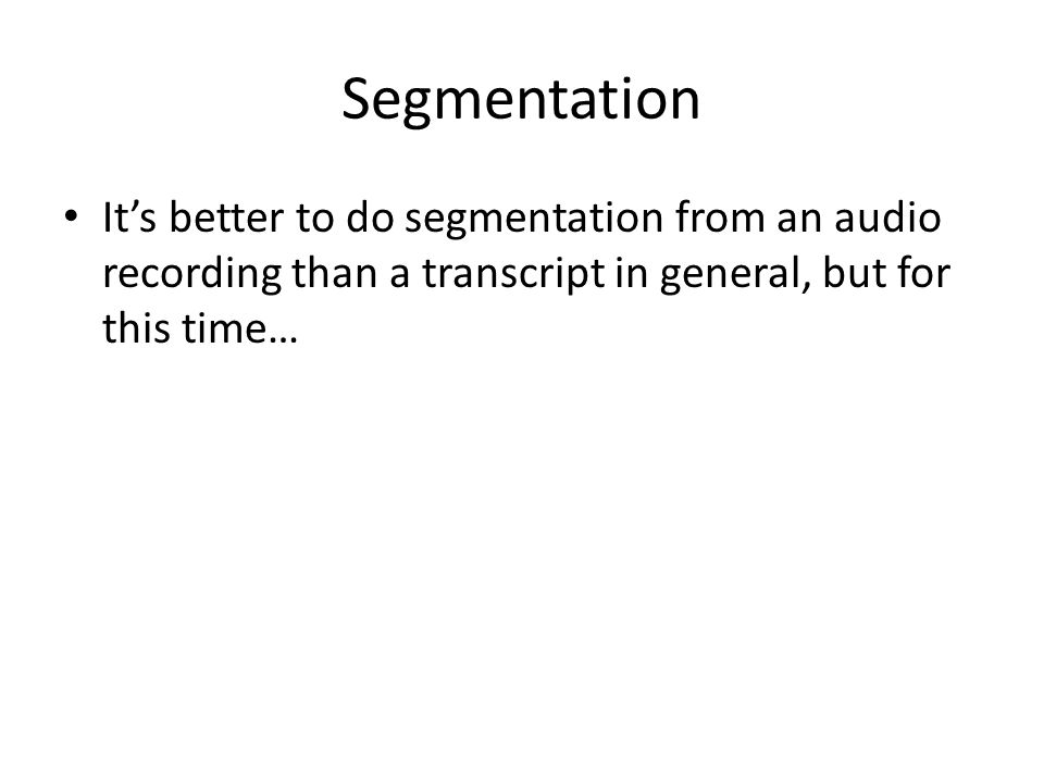 Segmentation It's better to do segmentation from an audio recording than a transcript in general, but for this time…