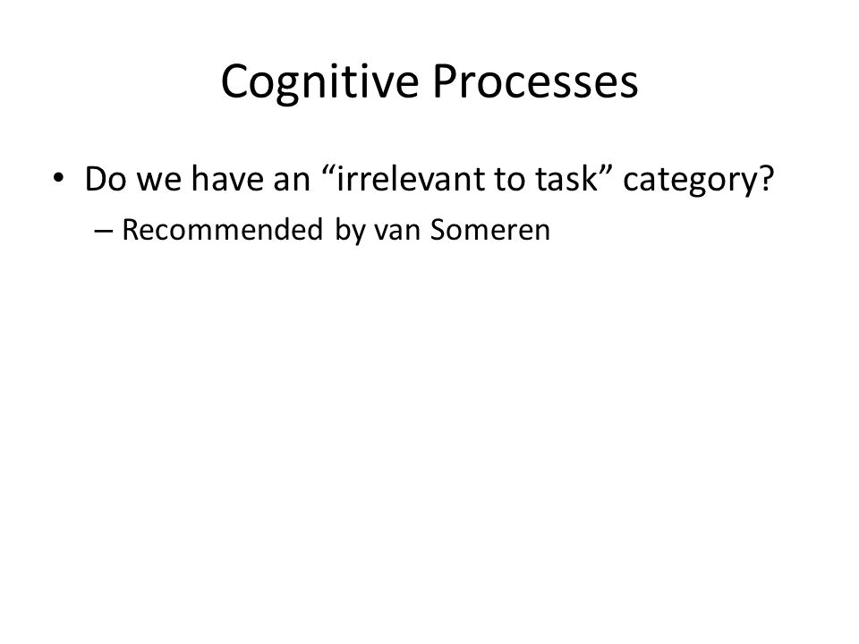 Cognitive Processes Do we have an irrelevant to task category – Recommended by van Someren