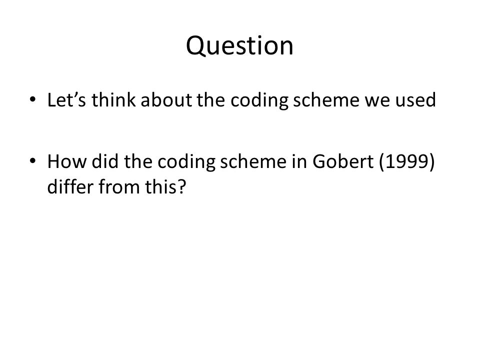 Question Let's think about the coding scheme we used How did the coding scheme in Gobert (1999) differ from this