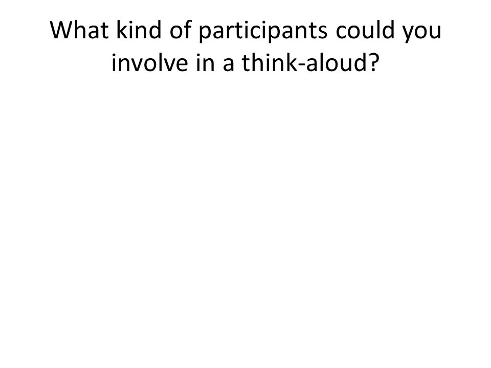 What kind of participants could you involve in a think-aloud