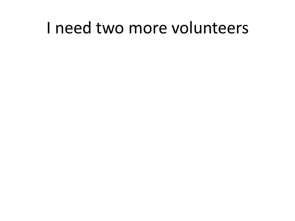 I need two more volunteers