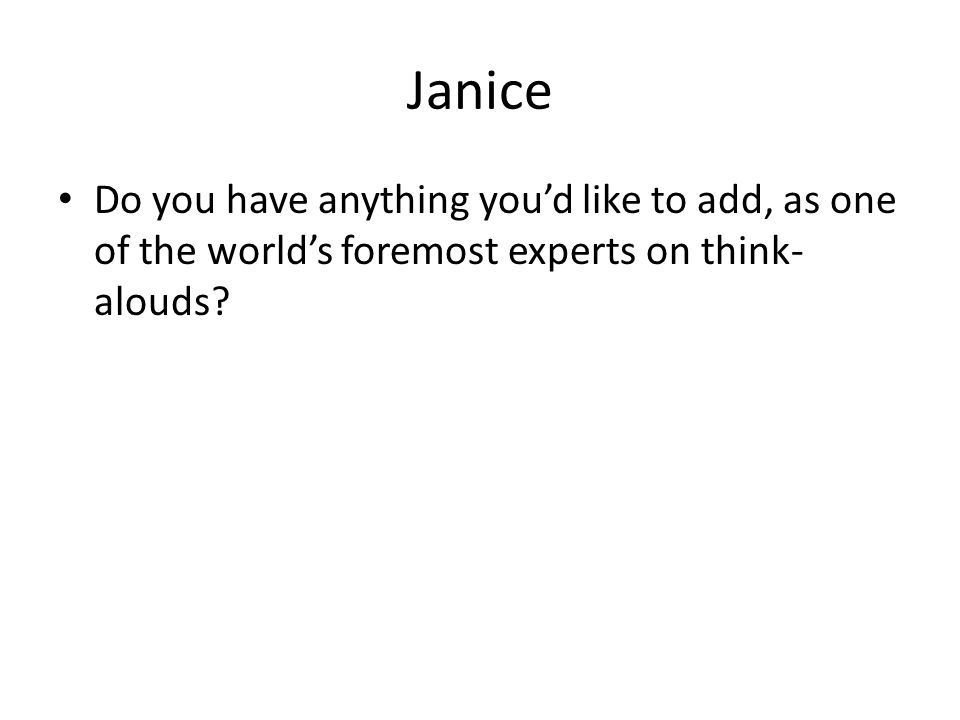 Janice Do you have anything you'd like to add, as one of the world's foremost experts on think- alouds