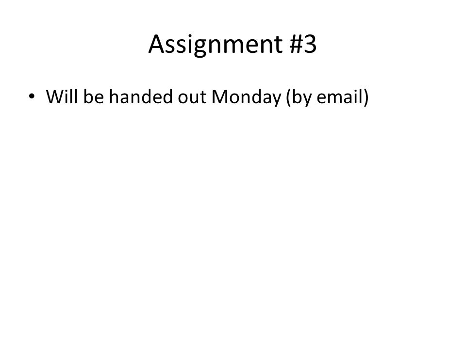 Assignment #3 Will be handed out Monday (by email)