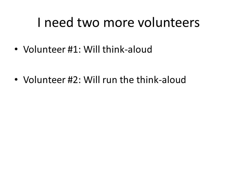 Volunteer #1: Will think-aloud Volunteer #2: Will run the think-aloud