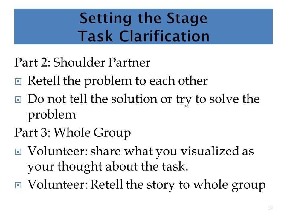 Part 2: Shoulder Partner  Retell the problem to each other  Do not tell the solution or try to solve the problem Part 3: Whole Group  Volunteer: share what you visualized as your thought about the task.