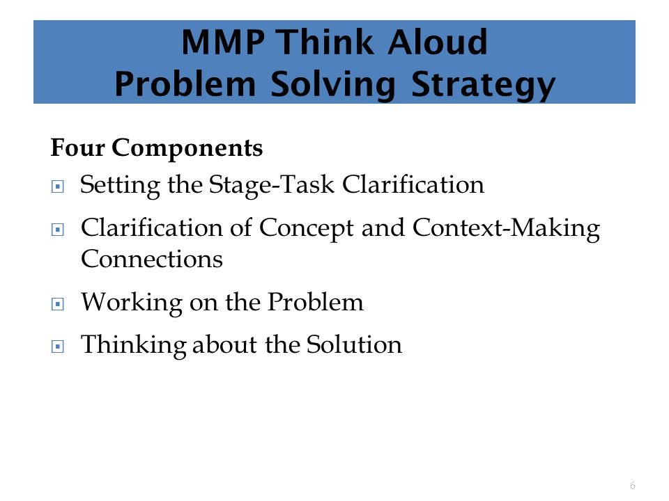 MMP Think Aloud Problem Solving Strategy Four Components  Setting the Stage-Task Clarification  Clarification of Concept and Context-Making Connections  Working on the Problem  Thinking about the Solution 6