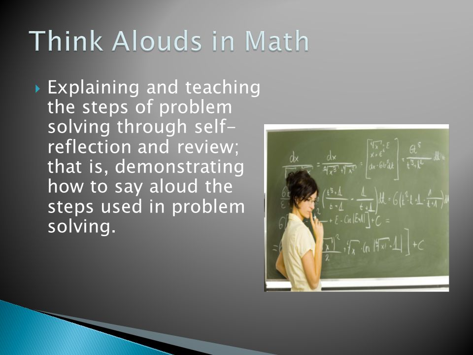  Explaining and teaching the steps of problem solving through self- reflection and review; that is, demonstrating how to say aloud the steps used in problem solving.
